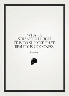 """What a strange illusion it is to suppose that beauty is goodness."" -Leo Tolstoy"