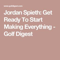 Jordan Spieth: Get Ready To Start Making Everything - Golf Digest