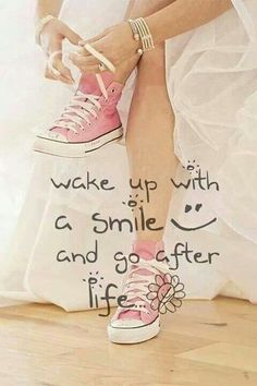 Wake up with a smile and go after life.