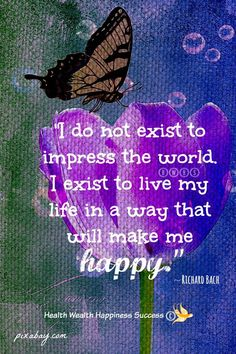 """""""I do not exist to impress the world. I exist to live my life in a way that will make me happy."""""""