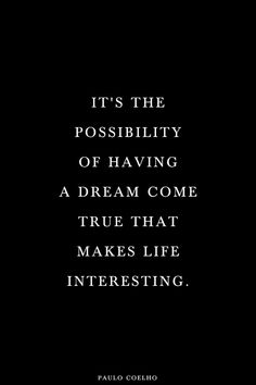 """It's the possibility of having a dream come true that makes life interesting.""  ― Paulo Coelho, Alchemist"