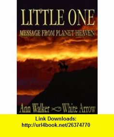 Little One - Message From Planet Heaven (9780954504427) Ann Walker, White Arrow , ISBN-10: 0954504429  , ISBN-13: 978-0954504427 ,  , tutorials , pdf , ebook , torrent , downloads , rapidshare , filesonic , hotfile , megaupload , fileserve