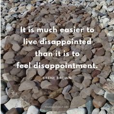 It is much easier to live disappointed than it is to feel disappointment - Brene Brown quote - If you struggle with thoughts of not being: thin enough, pretty enough, rich enough, just not enough, have I got a secret for you. You are enough, right here, right now. Find out more here - YourSassySelf.com