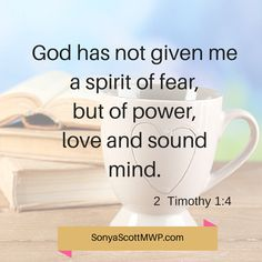 """""""God has not given me a spirit of fear, but of power, love and sound mind."""" 2 Timothy 1:4"""