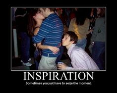 Seize the moment.. I'VE SEEN THIS HAPPEN!!!!  Lmao!!
