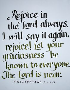 Philippians 4:4-5  The Lord gave me this verse on the day my father died, right before he died!  I was blessed.  Rejoice,  Again I say Rejoice!