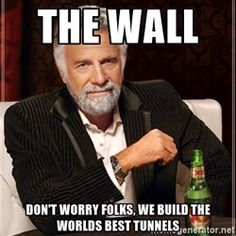 The Most Interesting Man In The World - the wall don't worry folks, we build the worlds best tunnels