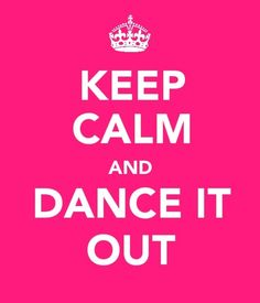 Keep calm & dance it out.