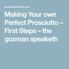 Making Your own Perfect Prosciutto – First Steps – the gozman speaketh