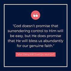 """God doesn't promise that surrendering control to Him will be easy, but He does promise that He will bless us abundantly for our genuine faith."""