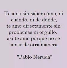 Pablo Neruda – Te amo sin saber cómo, ni cuándo, ni dónde, te amo directamente sin problemas ni orgullo: así te amo porque no sé amar de otra manera.