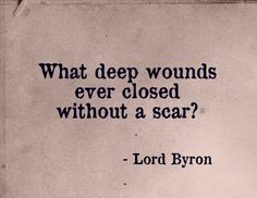 Lord Byron: What deep wounds healed without a scar?  Wow...