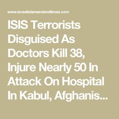 ISIS Terrorists Disguised As Doctors Kill 38, Injure Nearly 50 In Attack On Hospital In Kabul, Afghanistan - Israel Islam and End Times