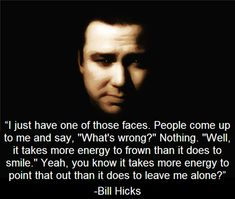 energy expenditure... - (bill hicks)(quote)(faces)(smile)(frown)