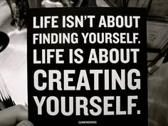 life isnt about finding yourself, life is about creating yourself