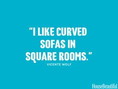 """I like curved sofas in square rooms."""