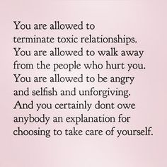 """""""You are allowed to terminate toxic relationships. You are allowed to walk away from the people who hurt you. You are allowed to be angry and selfish and unforgving. And you certainly don't owe anybody an explanation for choosing to takecare of yourself."""" --- Being true to yourself or loving yourself isn't selfishness: you should love yourself first so everything else can falls into places. Always Be yourself & Love yourself because it is your calling. #happy #life #quote"""