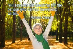 """""""All seasons are beautiful for the person who carries happiness within."""" ~ Horace Friess"""