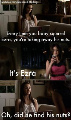 "pretty little liars <3 ""Every time you baby squirrel Ezra, you're taking away his nuts."""
