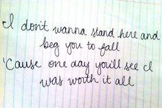 I don't wanan stand here and beg you to fall, 'cause one day you'll see I was worth it all