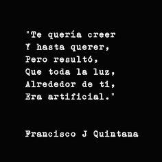 """""""Te quería creer y hasta querer, pero resultó, que toda la luz, alrededor de ti, era artificial."""" - Francisco J Quintana"""