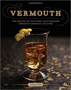Vermouth: The Revival of the Spirit that Created America's Cocktail Culture: Adam Ford: 9781581572964: Amazon.com: Books