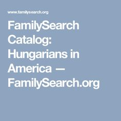 FamilySearch Catalog: Hungarians in America — FamilySearch.org