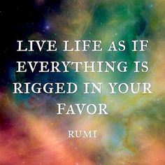 """Live life as if everything is rigged in your favor."" ~ Rumi Positive Mental Attitude Quotes Rumi Quotes"