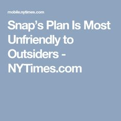 Snap's Plan Is Most Unfriendly to Outsiders - NYTimes.com