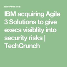IBM acquiring Agile 3 Solutions to give execs visiblity into security risks   TechCrunch