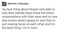 "Rowaelin<<<okay guys I know this is a downer but....I thought yesterday "" if aelin doesn't find a way to turn immortal then rowaelin won't work...then I thought unless Rowan dies IM SORRY"