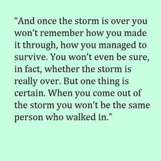 Once the storm is over, you won't remember how you made it through, how you managed to survive. You won't even be sure, in fact, whether the storm is really over. But one thing is certain. When you come out of the storm, you won't be the same person who walked in.