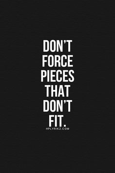 Don't force pieces that don't fit. Something to think about. Now Quotes, Words Quotes, Great Quotes, Quotes To Live By, Motivational Quotes, Life Quotes, Inspirational Quotes, Sayings, Affirmations