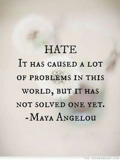 HATE has caused a lot of problems in the world, but it has not solved one yet. - Maya Angelou advice