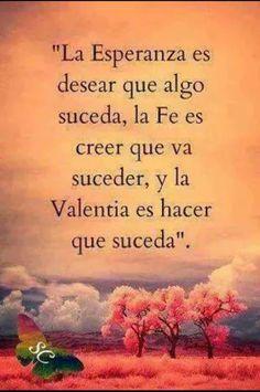 La esperanza es desear que algo suceda, la Fe es creer que va a suceder y la Valentía es hacer que suceda...