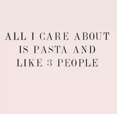 All I care about is pasta and like 3 people