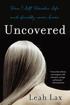 Best Books By Women - Best Books Of 2015 -  Uncovered: How I Left Hasidic Life and Finally Came Home, by Leah Lax A truly mesmerizing memoir, Leah Lax shares her story of leaving her Hasidic Jewish life to pursue her creative, spiritual, and sexual longings. After experiencing arranged marriage, fundamentalism, and motherhood, Leah finally makes the bold move to become who she has been all along.