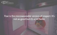 Fear is the microwaveable version of respect. It's not as good but it's a lot faster.