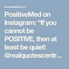 "PositiveMed on Instagram: ""If you cannot be POSITIVE, then at least be quiet! @realquotescentral #quotes #quotestoliveby #lifestyle #lifelessons"""