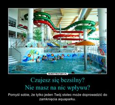 Czujesz się bezsilny? Nie masz na nic wpływu? – Pomyśl sobie, że tylko jeden Twój stolec może doprowadzić do zamknięcia aquaparku.