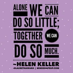 Alone we can do so little; together we can do so much.~Helen Keller