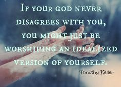 If your God never disagrees with you, you might just be worshiping an idealized version of yoursel. Quotable Quotes, Faith Quotes, Me Quotes, Aslan Quotes, Tim Keller Quotes, 5 Solas, Timothy Keller, Soli Deo Gloria, Reformed Theology