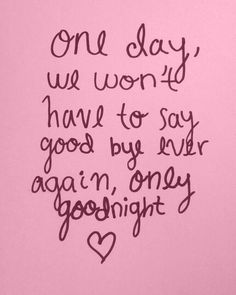 One cause won't have to say good bye ever again, only goodnight