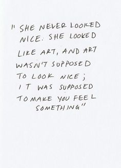 """She never looked nice, she looked like art, and art wasn't supposed to look nice, it was supposed to make you feel something"" 