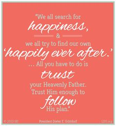 """We all search for happiness, and we all try to find our own 'happily ever after.' ...All you have to do is trust your Heavenly Father. Trust Him enough to follow His plan.""  ""Your Happily Ever After,"" by Dieter F. Uchtdorf, General Young Women Meeting, Mar. 27, 2010"