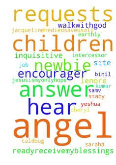Lord, hear your children and answer the prayer requests - Lord, hear your children and answer the prayer requests of Shermarie, Lenore, Saraha, Inquisitive angel HYS, JesusIsMyOnlyHope, Hope4Joy, rettus, Walkwithgod Ready2receivemyblessings, JacquelineHeDied2SaveUsAll, Cheryl the Earthly Angel, Wings of a dove, SAMV, K.m Binil Kumar, hearme, Job4212, Yeshua37, Intercessor, caldoug, powers, The Encourager, Newbie, Prayer boy, Stacy88, Brother James and all others who pray on this site, IJNA…
