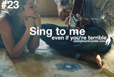 Sing to me even if you're terrible.