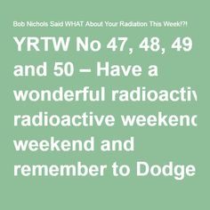YRTW No 47, 48, 49 and 50 – Have a wonderful radioactive weekend and remember to Dodge the Rads – it's dangerous out there. – Bob Nichols Said WHAT About Your Radiation This Week!?!