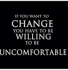 #morningthoughts #quote If you want to change you have to be willing to be uncomfortable