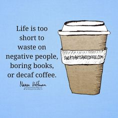 Life is too short to waste on negative people,  boring books, and decaf coffee.                                                                                                                                                                                 More